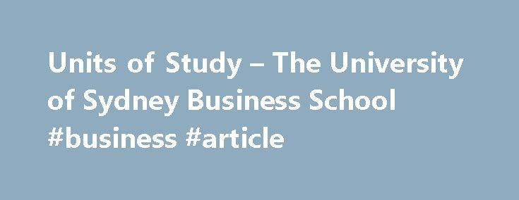 Units of Study – The University of Sydney Business School #business #article http://business.remmont.com/units-of-study-the-university-of-sydney-business-school-business-article/  #new business opportunities # Unit of Study Business opportunity and strategy design assignment (35%), start up financials (15%), group business plan (20%), presentation (25%), peer review (5%) For small open economies such as Australia's, new business opportunity identification and exploitation are often critical…