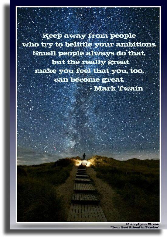 """Trans: """" Alejate de los que tratan de rebajar tus ambiciones.  Gente mezquina siempre lo hace; solo los grandes tratan de hacerte sentir que tu también puedes tener éxito en grande"""".  Mark Twain, autor, humorista, observador de la humanidad."""
