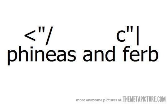 Phineas and Ferb @Maddie Borchers the only emoticons you will ever need from this day forward bahahahaha