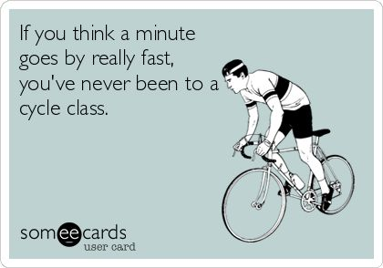 If you think a minute goes by really fast, youve never been to a cycle class.