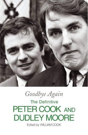 Goodbye Again: The Definitive Peter Cook And Dudley Moore edited by William Cook
