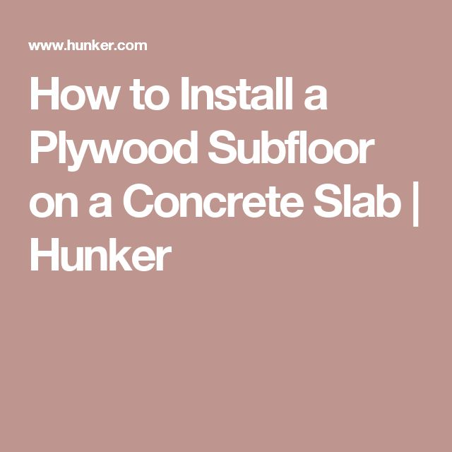 How to Install a Plywood Subfloor on a Concrete Slab | Hunker