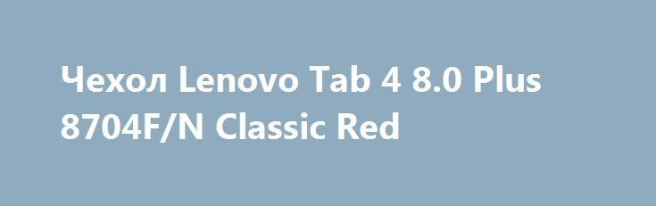 Чехол Lenovo Tab 4 8.0 Plus 8704F/N Classic Red https://cozy.com.ua/product/chehol-lenovo-tab-4-80-plus-8704fn-classic-red  Удобная модель чехла сделана в виде обтекающей обложки, которая пошита четко по формам планшетника Lenovo Tab 4 8.0 Plus 8704F/N. Легко и Удобно устанавливается в виде подставки, если сложить переднюю крышку и завернуть ее назад за специальный фиксатор.Компоненты изделия используются...