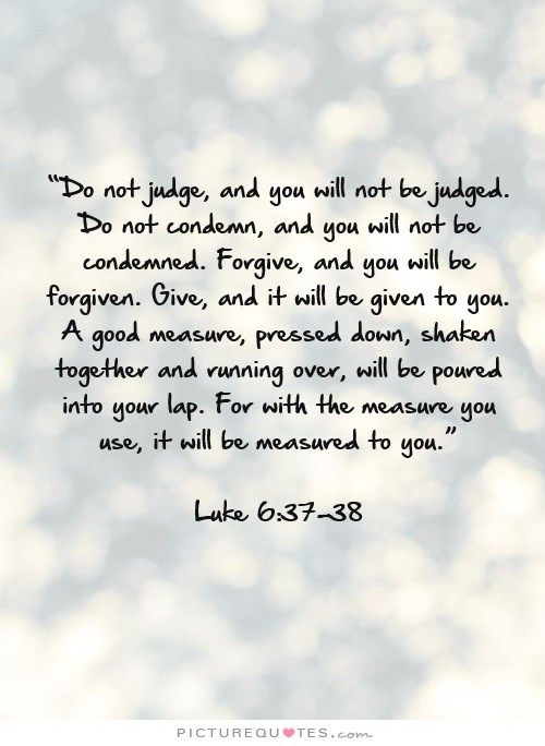 """""""Do not judge, and you will not be judged. Do not condemn, and you will not be condemned. Forgive, and you will be forgiven. Give, and it will be given to you. A good measure, pressed down, shaken together and running over, will be poured into your lap. For with the measure you use, it will be measured to you.""""  Luke 6:37-38 