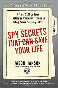 Spy Secrets That Can Save Your Life: A Former CIA Officer Reveals Safety and Survival Techniques to Keep You and Your Family Protected: Jason Hanson: 9780399175671: Amazon.com: Books