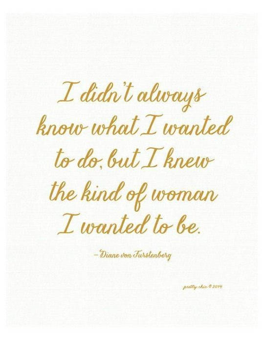 This could be a top favorite contender quote-I didn't always know what I wanted to do, but I knew the kind of women I wanted to be