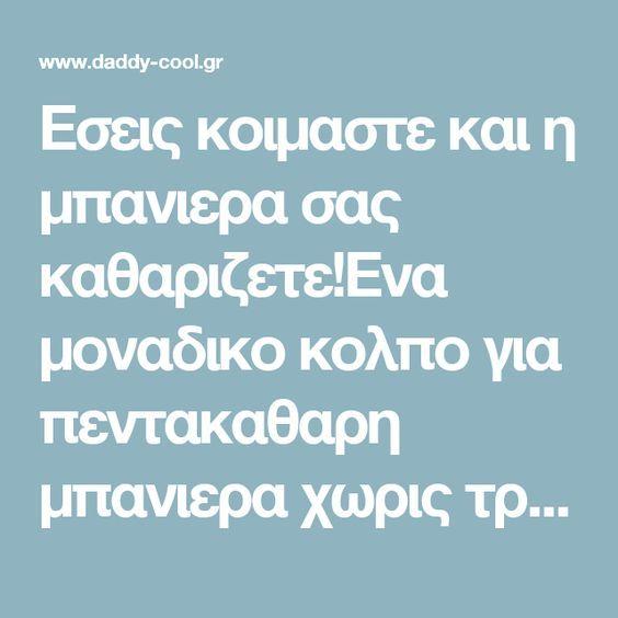 Εσεις κοιμαστε και η μπανιερα σας καθαριζετε!Ενα μοναδικο κολπο για πεντακαθαρη μπανιερα χωρις τριψιμο - Daddy-Cool.gr