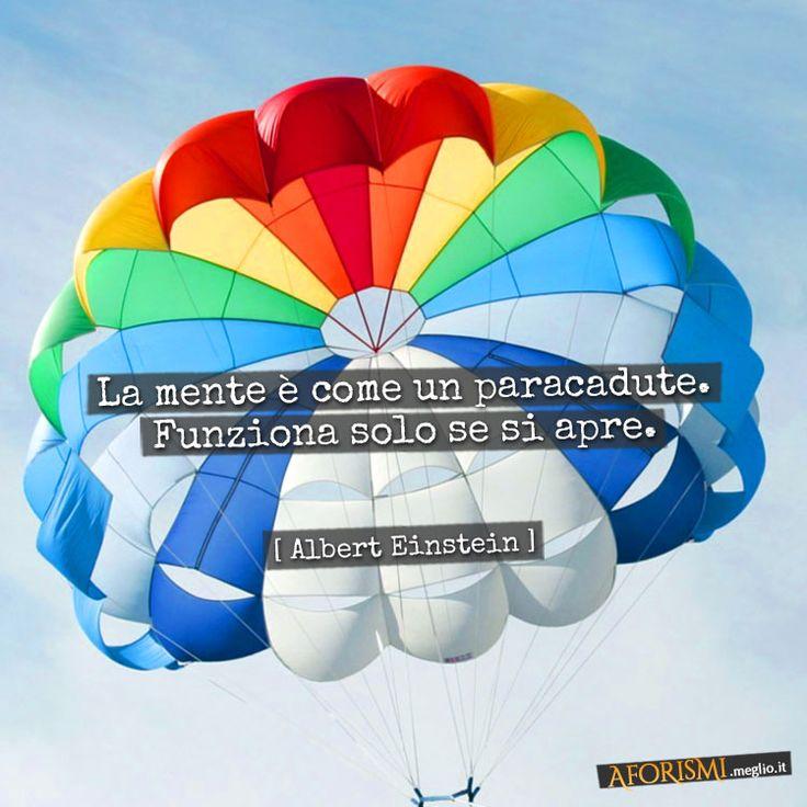 La mente è come un paracadute. Funziona solo se si apre. Albert_Einstein