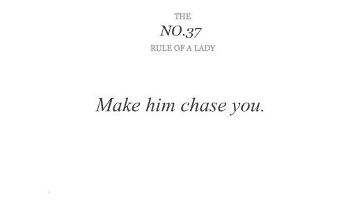 A girl worth having, is worth chasing. If he doesn't chase you, then he's not into you. Therefore, he's not worth your time.