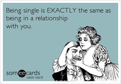Being single is EXACTLY the same as being in a relationship with you.
