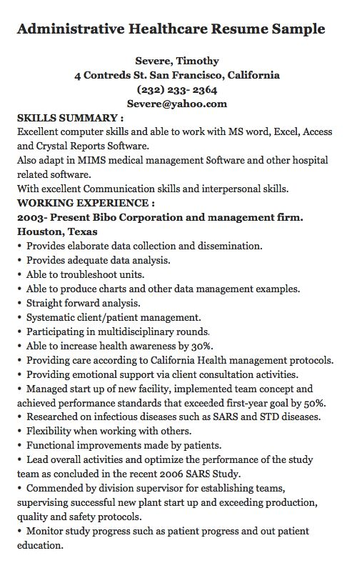 Administrative Healthcare Resume Sample   Severe, Timothy 4 Contreds St. San Francisco, California (232) 233- 2364 Severe@yahoo.com SKILLS SUMMARY :  Excellent computer skills and able to work with MS word, Excel, Access and Crystal Reports Software. Also adapt in MIMS medical management...