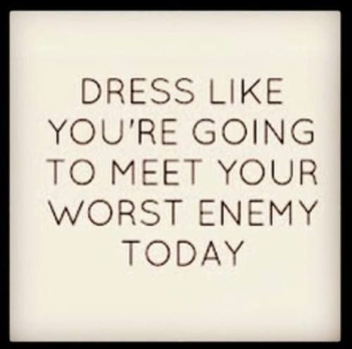 Dress like you're going to meet your worst enemy to....
