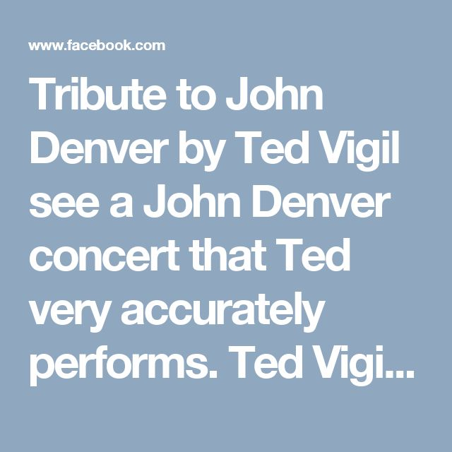 Tribute to John Denver by Ted Vigil  see a John Denver concert that Ted very accurately performs.  Ted Vigil as John Denver.      https://www.facebook.com/rockboxtheater/videos/10157942350595113/
