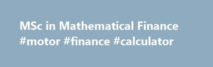 MSc in Mathematical Finance #motor #finance #calculator http://finance.nef2.com/msc-in-mathematical-finance-motor-finance-calculator/  #mathematical finance # Department of Mathematics MSc in Mathematical Finance This is an exciting and intensive one-year taught postgraduate programme. Our team of dedicated lecturers and support staff help to keep the course one of our most popular. In a typical year the class consists of around 35-40 students, from a number of different countries. The…
