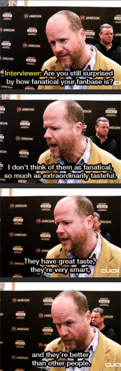 """They have great taste, they're very smart, and they're better than other people."" -Joss Whedon talking about his fans"