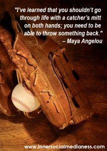 """I've learned that you shouldn't go through life with a catcher's mitt on both hands; you need to be able to throw something back."" – Maya Angelou #quotes:"