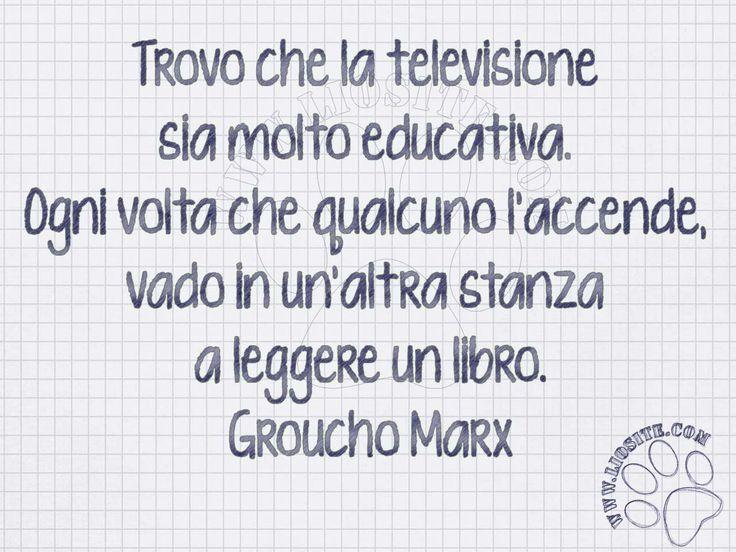 Questa sì è vera saggezza!!!  Trovo che la televisione sia molto educativa.  Ogni volta che qualcuno l'accende, vado in un'altra stanza a leggere un libro.  Groucho Marx  #GrouchoMarx, #televisione, #educativo, #cultura, #italiano,