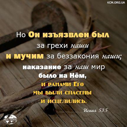 Но Он изъязвлен был за грехи наши и мучим за беззакония наши; наказание за наш мир было на Нём, и ранами Его мы были спасены и исцелились. (Исаия 53:5)