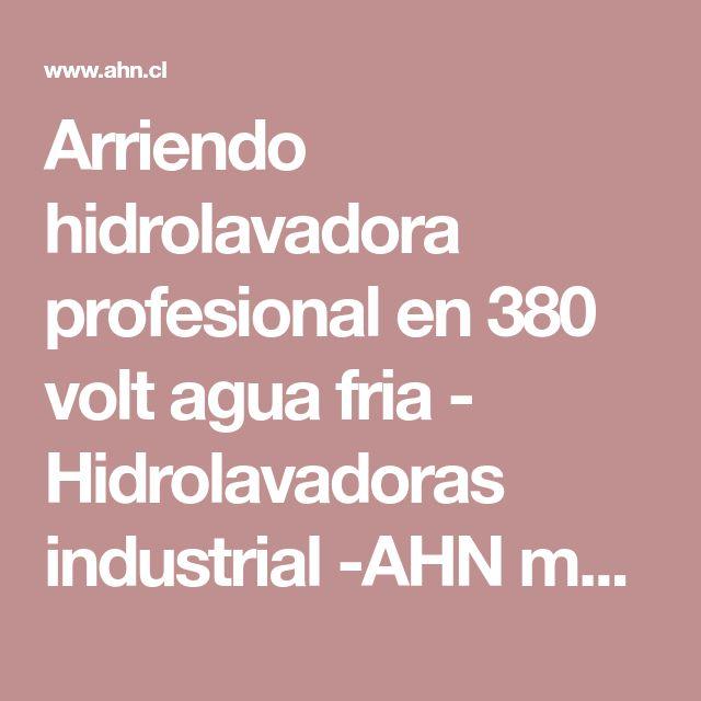 Arriendo hidrolavadora profesional en 380 volt agua fria - Hidrolavadoras industrial -AHN maquinarias - Equipos de vapor