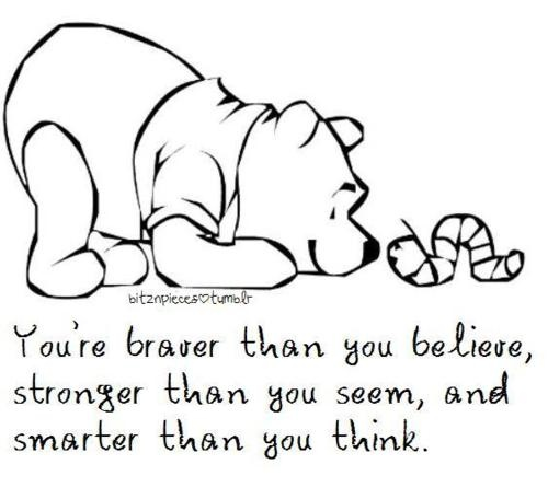 """""""You're braver than you believe, stronger than you seem, and smarter than you think"""""""