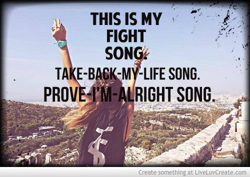 """This is my fight song, take-back-my-life song, prove-I'm-alright song."" - Rachel Platten, 'Fight Song'"