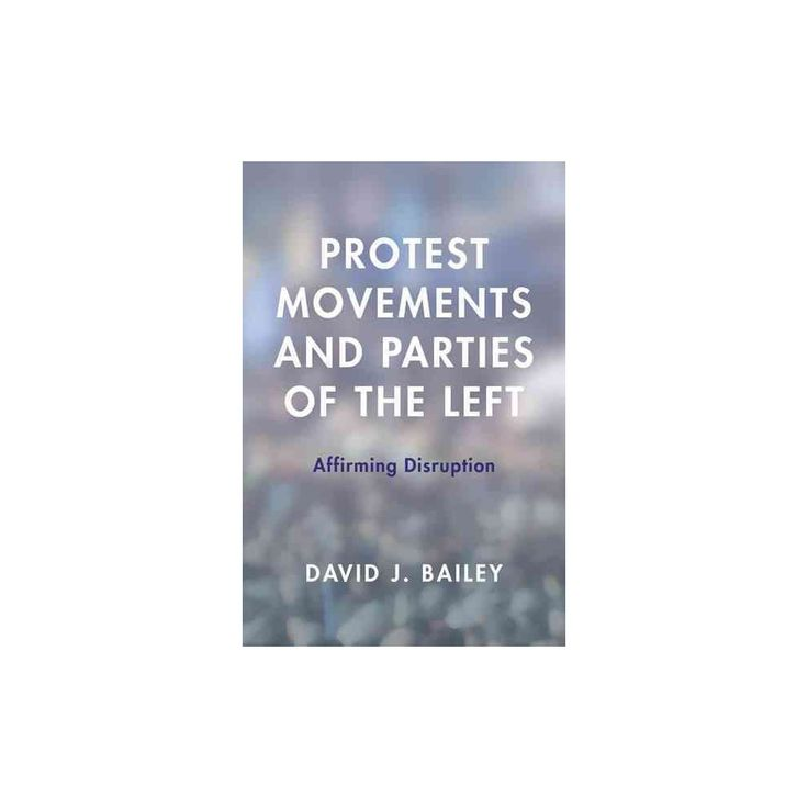 Protest Movements and Parties of the Left : Affirming Disruption (Hardcover) (David J. Bailey)