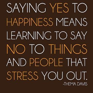 See more quotes about Saying yes to happiness means learning to say no to things and people that stress you out