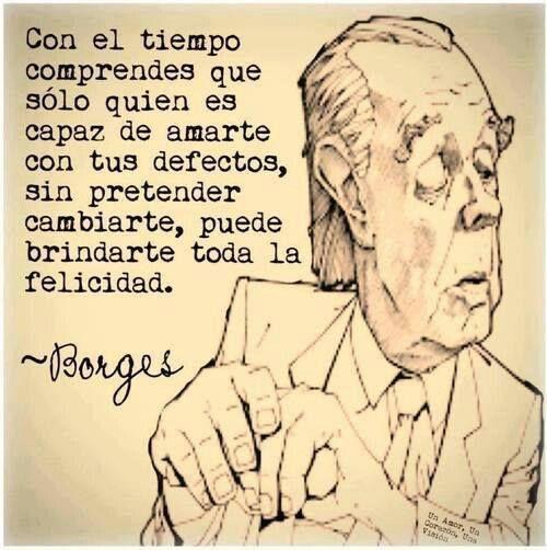 """""""Con el tiempo comprendes que sólo quien es capaz de amarte con tus defectos, sin pretender cambiarte, puede brindarte toda la felicidad."""" #Borges #Citas #Frases @Candidman"""