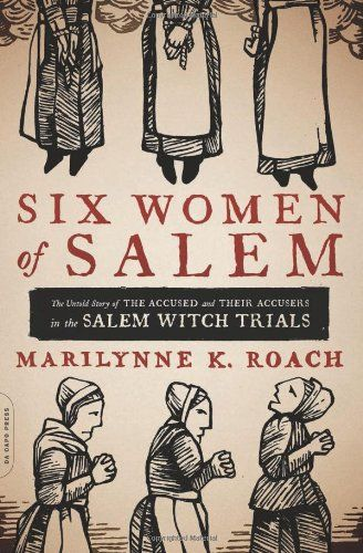 Six Women of Salem: The Untold Story of the Accused and Their Accusers in the Salem Witch Trials by Marilynne K. Roach, 2014