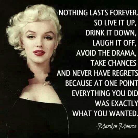 Nothing lasts forever...~ Marilyn Monroe