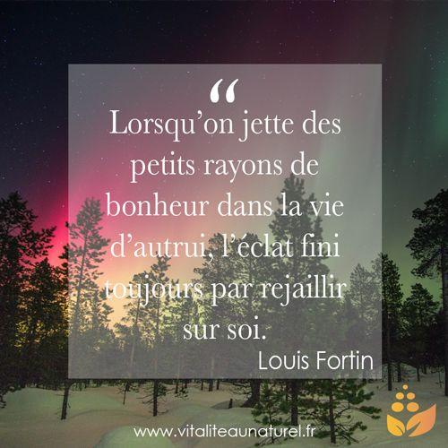 """""""Lorsqu'on jette des petits rayons de bonheur dans la vie d'autrui, l'éclat fini toujours par rejaillir sur soi."""" Louis Fortin Pour plus de citations, rendez-vous sur lavieestbelleaunaturel.com"""