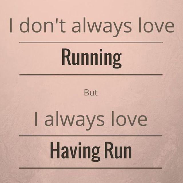 I don't always love running, but I always love having run.