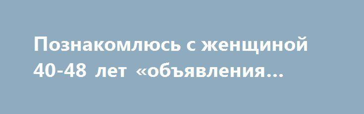 Познакомлюсь с женщиной 40-48 лет «объявления Самара» http://www.mostransregion.ru/d_045/?adv_id=23248  Вдовец проживаю один дети взрослые живут отдельно хотелось встретить умную и верную женщину для создания семьи. Познакомлюсь с женщиной 40-48 лет.