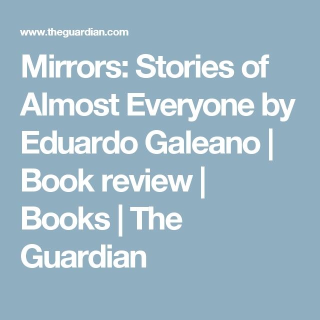 Mirrors: Stories of Almost Everyone by Eduardo Galeano   Book review   Books   The Guardian