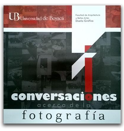 Conversaciones acerca de la fotografía  – Universidad de Boyacá     http://www.librosyeditores.com/tiendalemoine/2834-conversaciones-acerca-de-la-fotografia.html    Editores y distribuidores