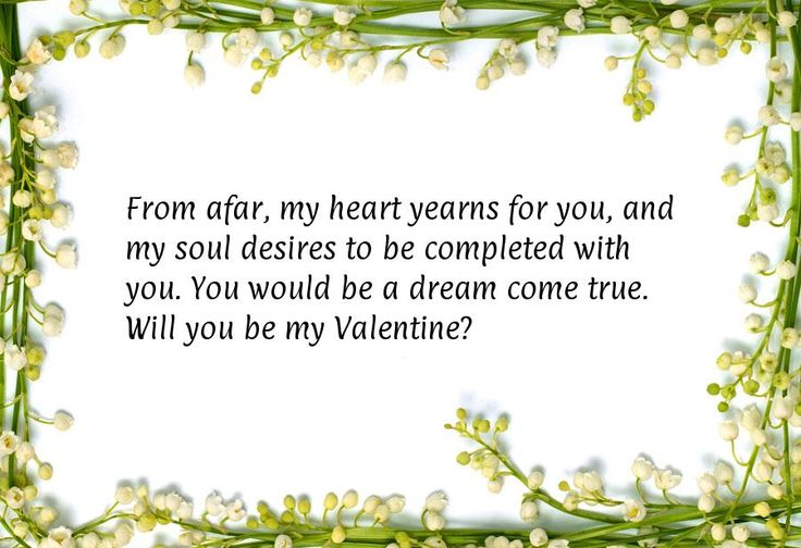 From afar, my heart yearns for you, and my soul desires to be completed with you. You would be a dream come true. Will you be my Valentine?