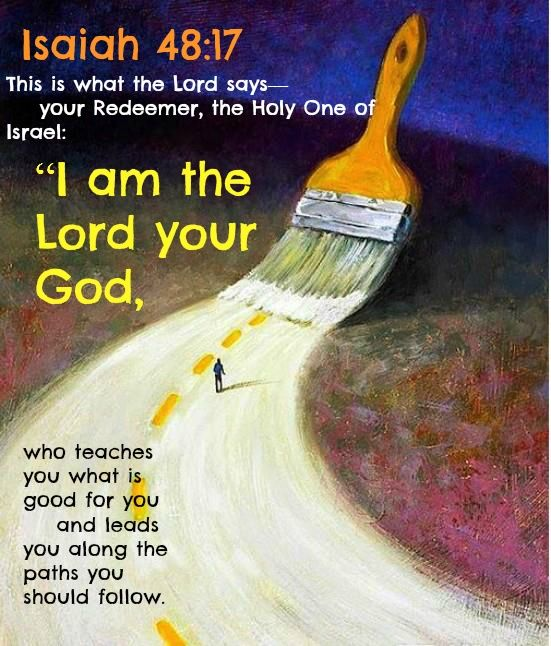 """""""This is what the Lord says-your Redeemer, the Holy One of Israel: 'I am the Lord your God, who teaches you what is best for you, who directs you in the way you should go.'"""" ~ Isaiah 48:17"""