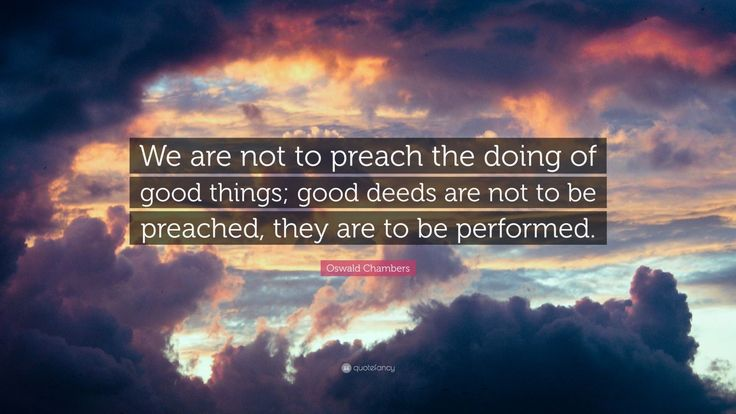 """Oswald Chambers Quote: """"We are not to preach the doing of good things; good deeds are not to be preached, they are to be performed."""""""