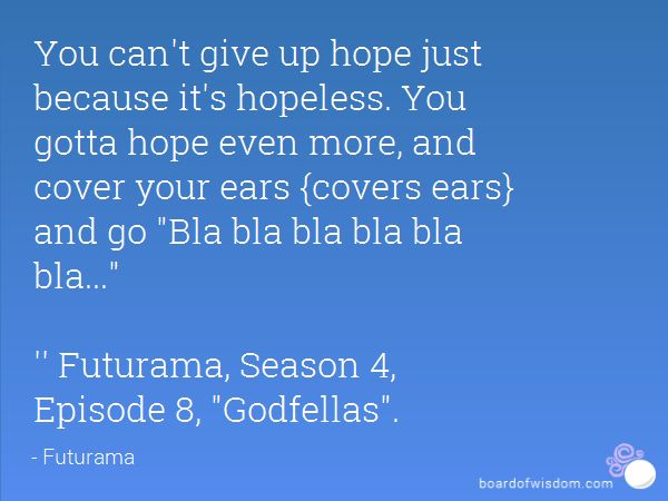 You can't give up hope just because it's hopeless. You gotta hope even more, and cover your ears {covers ears} and go Bla bla bla bla bla bla...  '' Futurama, Season 4, Episode 8, Godfellas.