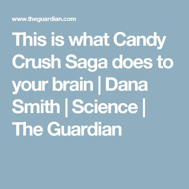 This is what Candy Crush Saga does to your brain | Dana Smith | Science | The Guardian