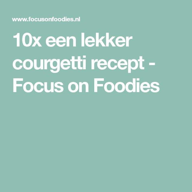 10x een lekker courgetti recept - Focus on Foodies