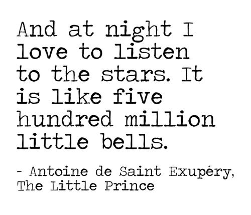 And at night I love to listen to the stars. It is like five hundred million little bells. ~Antoine de Saint Exupery, The Little Prince.