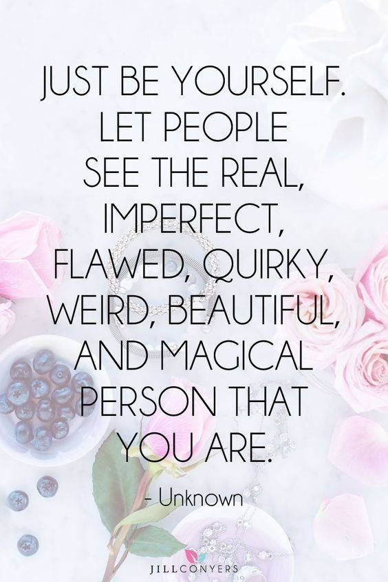 """Just be yourself. Let people see the real, imperfect, flawed, quirky, weird, beautiful, and magical person that you are."" ~ Unknown"