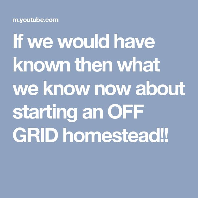 If we would have known then what we know now about starting an OFF GRID  homestead!!