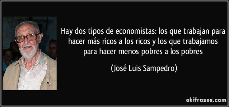 Hay dos tipos de economistas: los que trabajan para hacer más ricos a los ricos y los que trabajamos para hacer menos pobres a los pobres (José Luis Sampedro)
