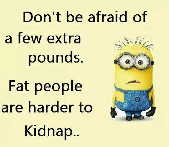 "Find one good reason to say no to #diet, lose weight can't be good for fat people. ""Don't be afraid of a few extra pounds. Fat people are harder to Kidnap.."""