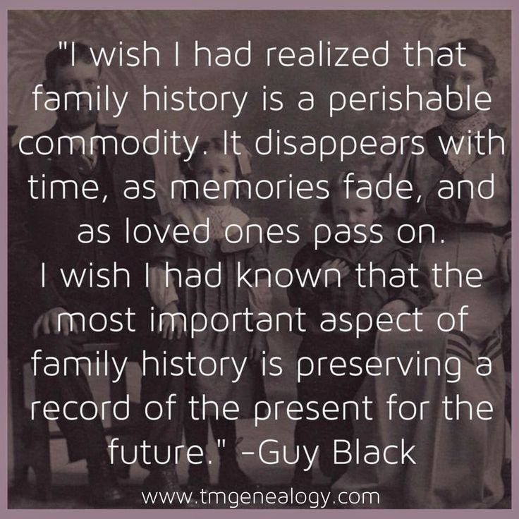 """""""I wish I had realized that family history is a perishable commodity. It disappears with time, as memories fade, and as loved ones pass on. I wish I had known that the most important aspect of family history is preserving a record of the present for the future."""" -Guy Black"""
