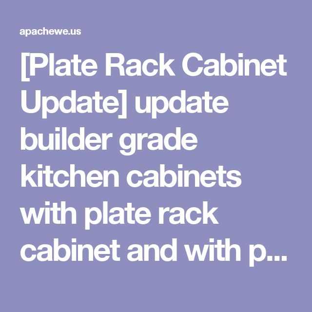 [Plate Rack Cabinet Update] update builder grade kitchen cabinets with plate rack cabinet and with plate rack cabinet and kitchen cabinets update cosbelle regarding plate rack kitchen cabinet cosbelle regarding upgrade cabinets building custom shelf storage upgrade cabinets building custom plate rack shelf storage update builder grade kitchen cabinet update builder grade kitchen cabinets plate rack cabinet ideas easy diy updates