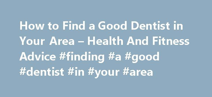 How to Find a Good Dentist in Your Area – Health And Fitness Advice #finding #a #good #dentist #in #your #area http://dental.remmont.com/how-to-find-a-good-dentist-in-your-area-health-and-fitness-advice-finding-a-good-dentist-in-your-area-2/  #finding a good dentist in your area # How to Find a Good Dentist in Your Area If you have just relocated and you are looking for a dentist, this might be a difficult task if you are not familiar with the area or people. The information in the following…