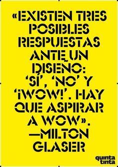 """""""Existen tres posibles respuestas ante, un diseño: """"Si"""",""""No"""" y """"¡Wow!"""". Hay que aspirar a Wow!"""". Milton Glaser"""